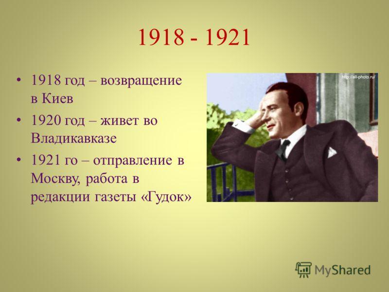1918 - 1921 1918 год – возвращение в Киев 1920 год – живет во Владикавказе 1921 го – отправление в Москву, работа в редакции газеты «Гудок»