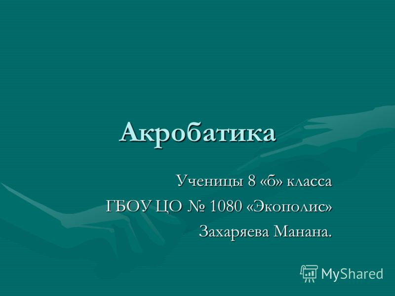 Акробатика Ученицы 8 «б» класса ГБОУ ЦО 1080 «Экополис» Захаряева Манана.