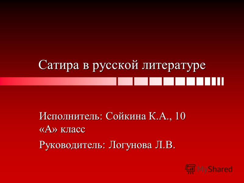 Сатира в русской литературе Исполнитель: Сойкина К.А., 10 «А» класс Руководитель: Логунова Л.В.