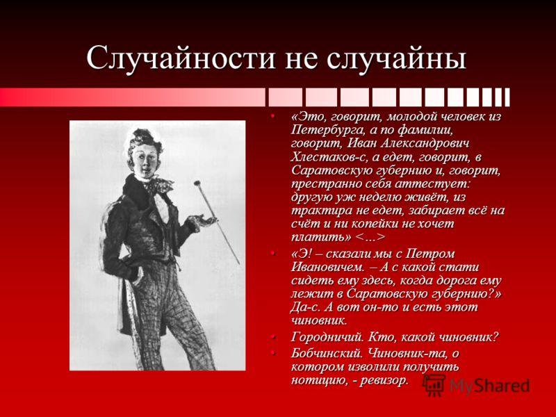 Случайности не случайны «Это, говорит, молодой человек из Петербурга, а по фамилии, говорит, Иван Александрович Хлестаков-с, а едет, говорит, в Саратовскую губернию и, говорит, престранно себя аттестует: другую уж неделю живёт, из трактира не едет, з