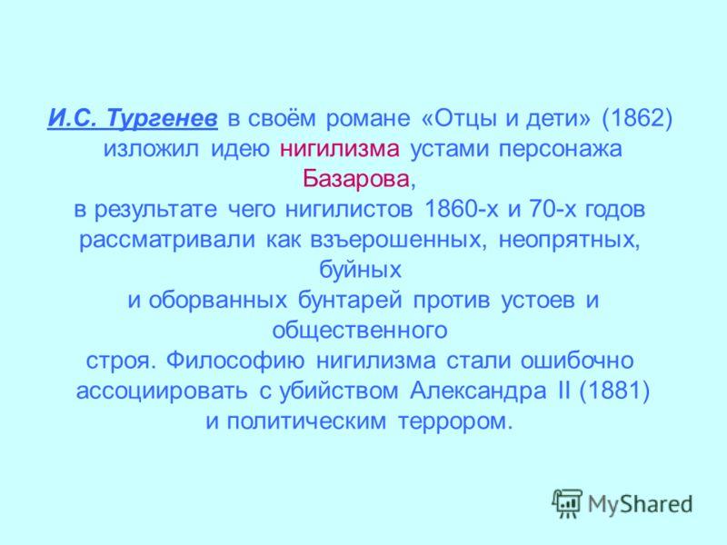 И.С. Тургенев в своём романе «Отцы и дети» (1862) изложил идею нигилизма устами персонажа Базарова, в результате чего нигилистов 1860-х и 70-х годов рассматривали как взъерошенных, неопрятных, буйных и оборванных бунтарей против устоев и общественног