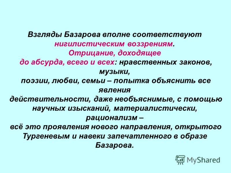 Взгляды Базарова вполне соответствуют нигилистическим воззрениям. Отрицание, доходящее до абсурда, всего и всех: нравственных законов, музыки, поэзии, любви, семьи – попытка объяснить все явления действительности, даже необъяснимые, с помощью научных
