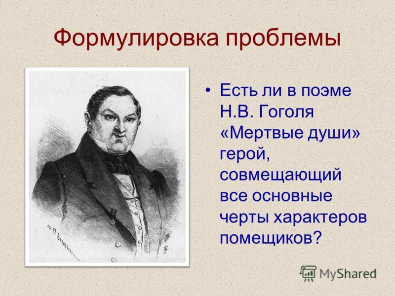 Формулировка проблемы Есть ли в поэме Н.В. Гоголя «Мертвые души» герой, совмещающий все основные черты характеров помещиков?