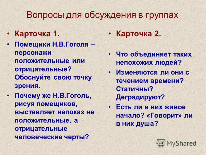 Вопросы для обсуждения в группах Карточка 1. Помещики Н.В.Гоголя – персонажи положительные или отрицательные? Обоснуйте свою точку зрения. Почему же Н.В.Гоголь, рисуя помещиков, выставляет напоказ не положительные, а отрицательные человеческие черты?