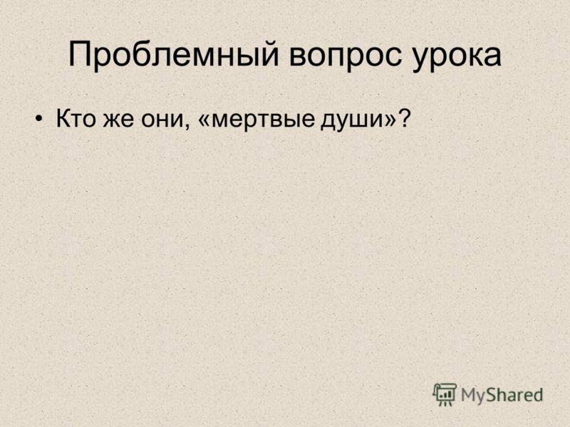 Проблемный вопрос урока Кто же они, «мертвые души»?