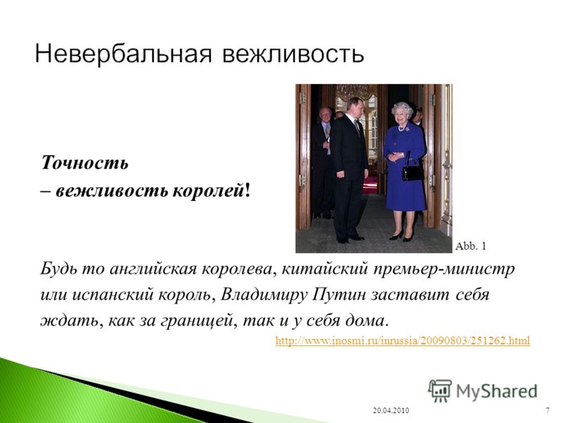Точность – вежливость королей! Будь то английская королева, китайский премьер-министр или испанский король, Владимиру Путин заставит себя ждать, как за границей, так и у себя дома. http://www.inosmi.ru/inrussia/20090803/251262.html 20.04.20107 Abb. 1