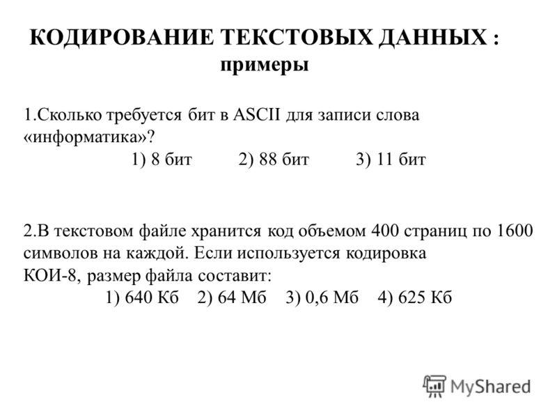 КОДИРОВАНИЕ ТЕКСТОВЫХ ДАННЫХ : примеры 1.Сколько требуется бит в ASCII для записи слова «информатика»? 1) 8 бит 2) 88 бит 3) 11 бит 2.В текстовом файле хранится код объемом 400 страниц по 1600 символов на каждой. Если используется кодировка КОИ-8, ра