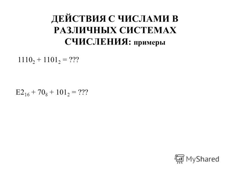 ДЕЙСТВИЯ С ЧИСЛАМИ В РАЗЛИЧНЫХ СИСТЕМАХ СЧИСЛЕНИЯ : примеры 1110 2 + 1101 2 = ??? E2 16 + 70 8 + 101 2 = ???