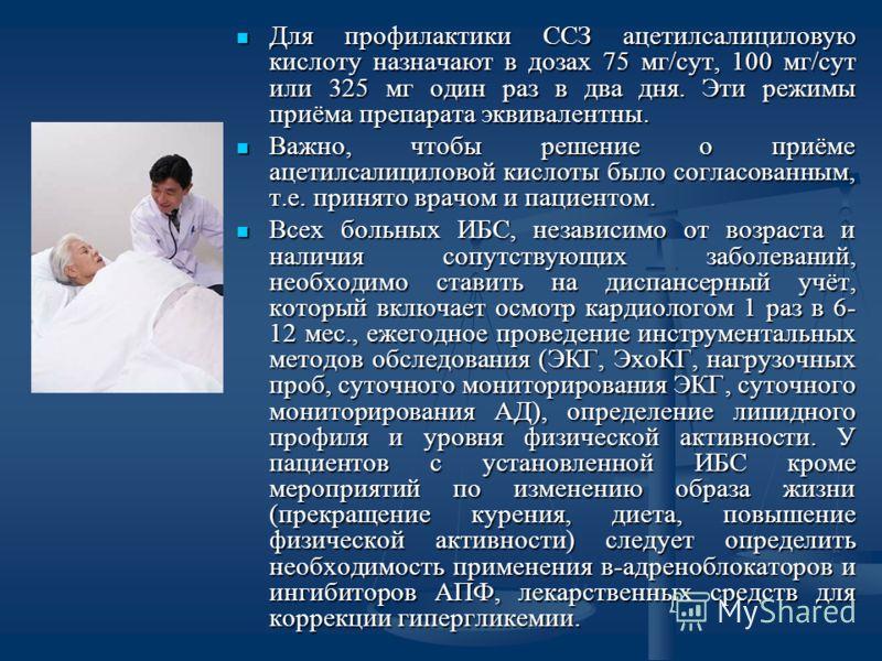 Для профилактики ССЗ ацетилсалициловую кислоту назначают в дозах 75 мг/сут, 100 мг/сут или 325 мг один раз в два дня. Эти режимы приёма препарата эквивалентны. Для профилактики ССЗ ацетилсалициловую кислоту назначают в дозах 75 мг/сут, 100 мг/сут или