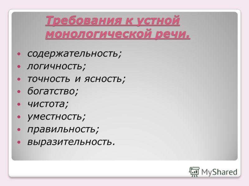 Требования к устной монологической речи. содержательность; логичность; точность и ясность; богатство; чистота; уместность; правильность; выразительность.