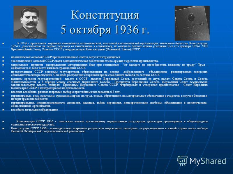 Конституция 5 октября 1936 г. К 1936 г. произошли коренные изменения в экономической, классовой и политической организации советского общества. Конституция 1924 г., рассчитанная на период перехода от капитализма к социализму, не отвечала больше новым