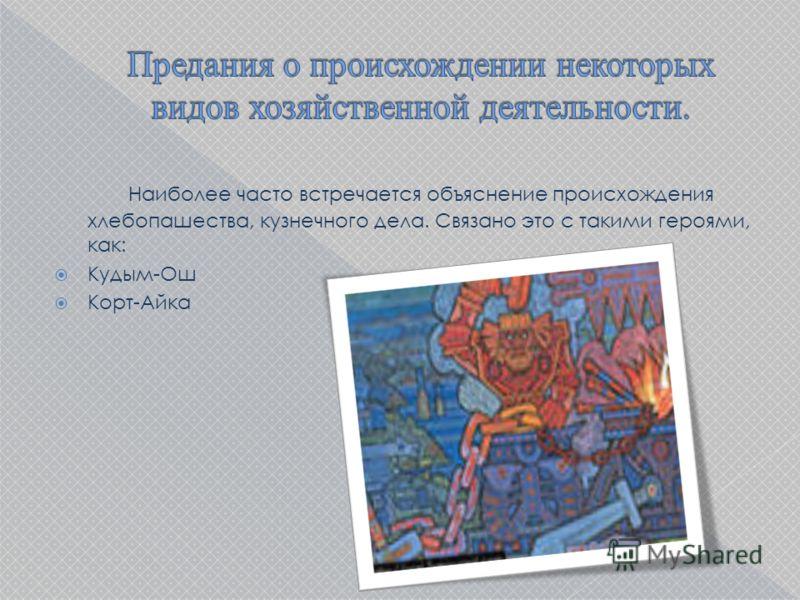 Наиболее часто встречается объяснение происхождения хлебопашества, кузнечного дела. Связано это с такими героями, как: Кудым-Ош Корт-Айка