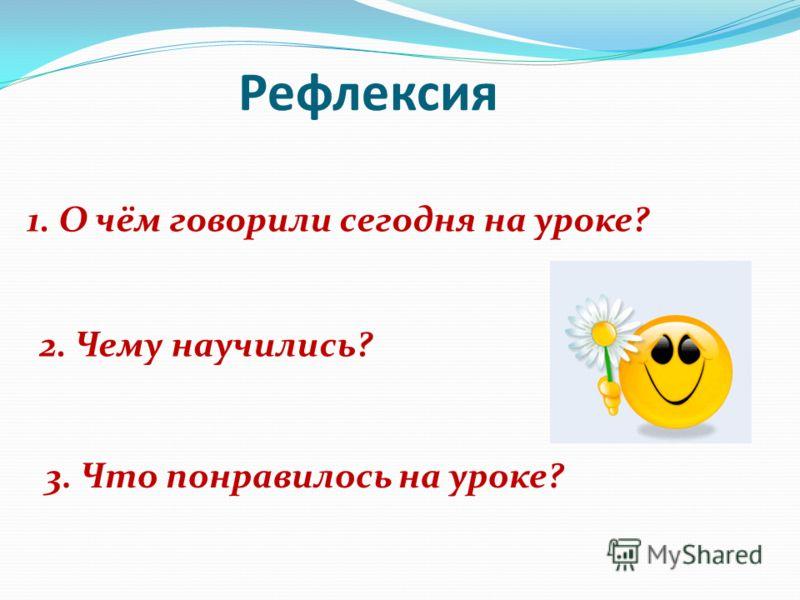 1. О чём говорили сегодня на уроке? 2. Чему научились? 3. Что понравилось на уроке? Рефлексия