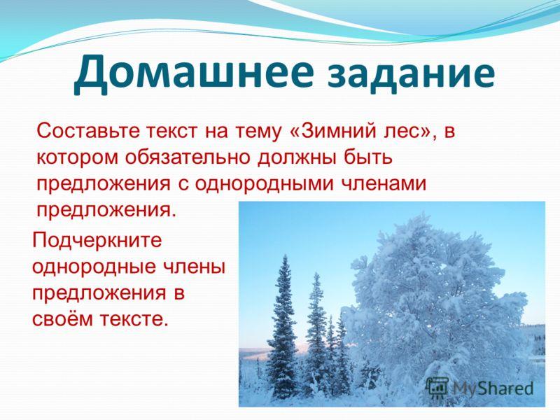Домашнее задание Составьте текст на тему «Зимний лес», в котором обязательно должны быть предложения с однородными членами предложения. Подчеркните однородные члены предложения в своём тексте.