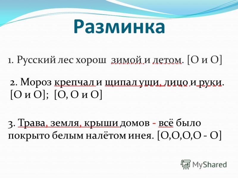 Разминка 1. Русский лес хорош зимой и летом. [O и O] 2. Мороз крепчал и щипал уши, лицо и руки. [O и O]; [O, O и O] 3. Трава, земля, крыши домов - всё было покрыто белым налётом инея. [O,O,O,O - O]