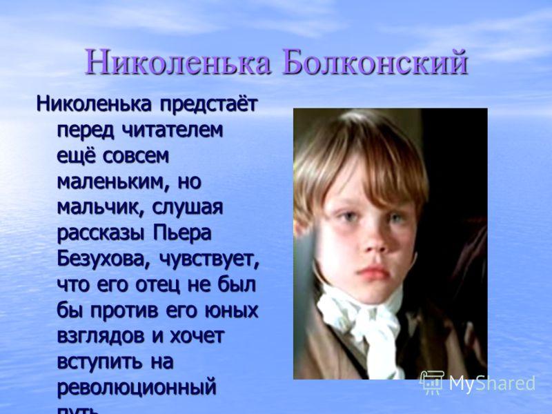 Николенька Болконский Николенька предстаёт перед читателем ещё совсем маленьким, но мальчик, слушая рассказы Пьера Безухова, чувствует, что его отец не был бы против его юных взглядов и хочет вступить на революционный путь.