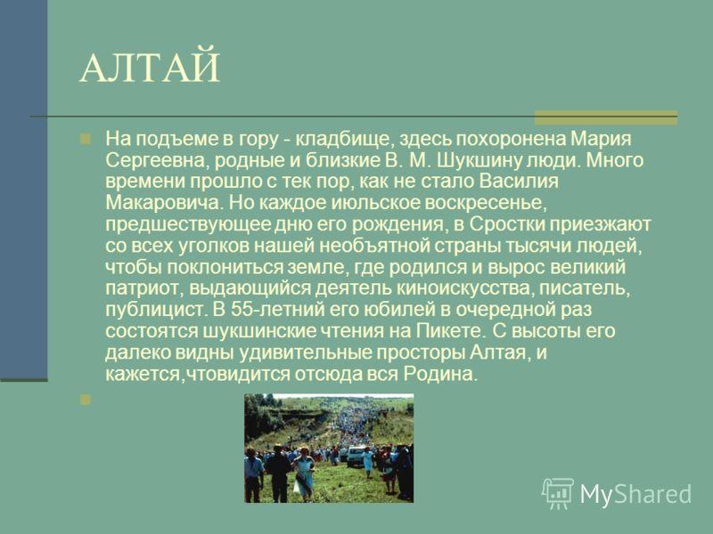 АЛТАЙ На подъеме в гору - кладбище, здесь похоронена Мария Сергеевна, родные и близкие В. М. Шукшину люди. Много времени прошло с тек пор, как не стало Василия Макаровича. Но каждое июльское воскресенье, предшествующее дню его рождения, в Сростки при