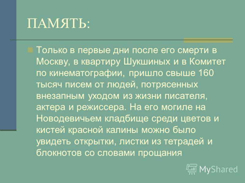 ПАМЯТЬ: Только в первые дни после его смерти в Москву, в квартиру Шукшиных и в Комитет по кинематографии, пришло свыше 160 тысяч писем от людей, потрясенных внезапным уходом из жизни писателя, актера и режиссера. На его могиле на Новодевичьем кладбищ