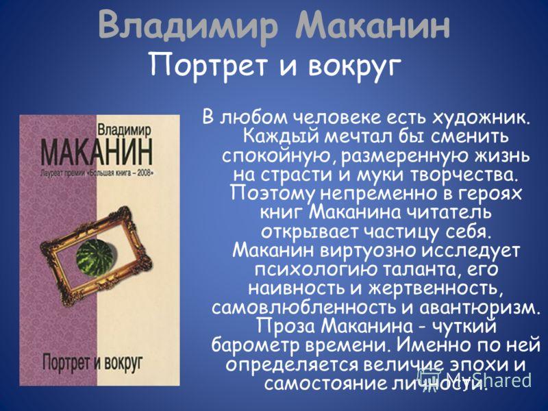 Владимир Маканин Портрет и вокруг В любом человеке есть художник. Каждый мечтал бы сменить спокойную, размеренную жизнь на страсти и муки творчества. Поэтому непременно в героях книг Маканина читатель открывает частицу себя. Маканин виртуозно исследу