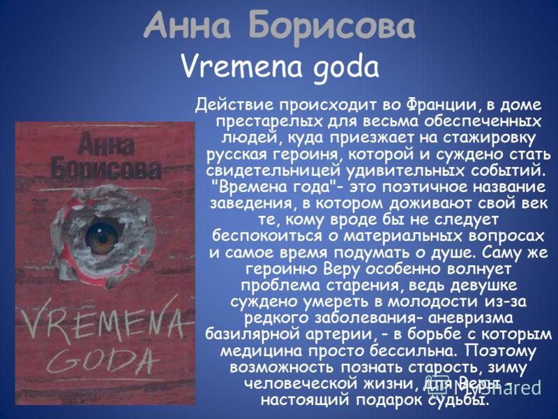 Анна Борисова Vremena goda Действие происходит во Франции, в доме престарелых для весьма обеспеченных людей, куда приезжает на стажировку русская героиня, которой и суждено стать свидетельницей удивительных событий.