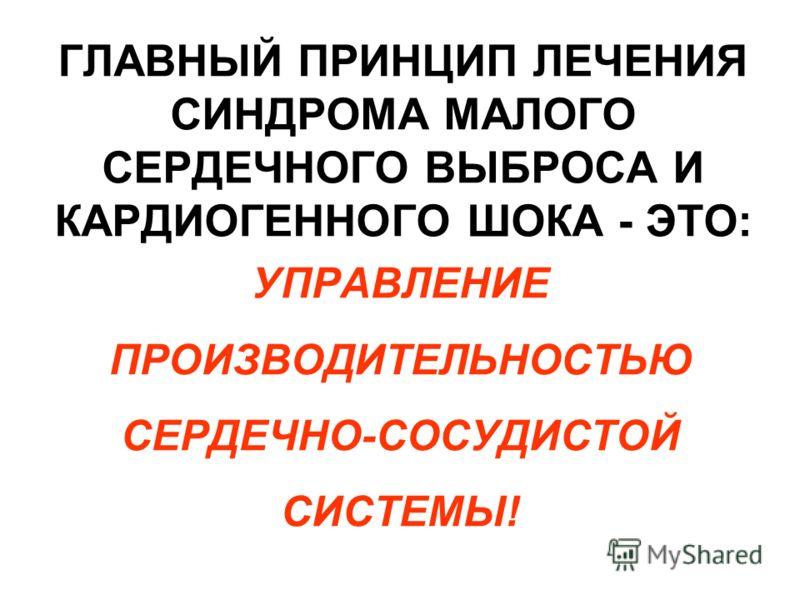 ГЛАВНЫЙ ПРИНЦИП ЛЕЧЕНИЯ СИНДРОМА МАЛОГО СЕРДЕЧНОГО ВЫБРОСА И КАРДИОГЕННОГО ШОКА - ЭТО: УПРАВЛЕНИЕ ПРОИЗВОДИТЕЛЬНОСТЬЮ СЕРДЕЧНО-СОСУДИСТОЙ СИСТЕМЫ!