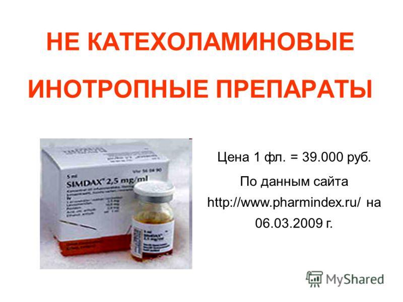 НЕ КАТЕХОЛАМИНОВЫЕ ИНОТРОПНЫЕ ПРЕПАРАТЫ Цена 1 фл. = 39.000 руб. По данным сайта http://www.pharmindex.ru/ на 06.03.2009 г.