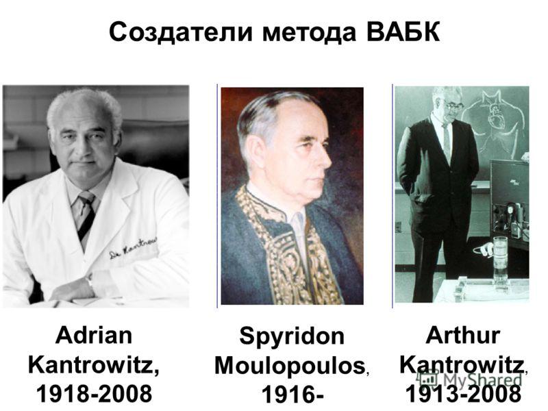 Arthur Kantrowitz, 1913-2008 Adrian Kantrowitz, 1918-2008 Spyridon Moulopoulos, 1916- Создатели метода ВАБК