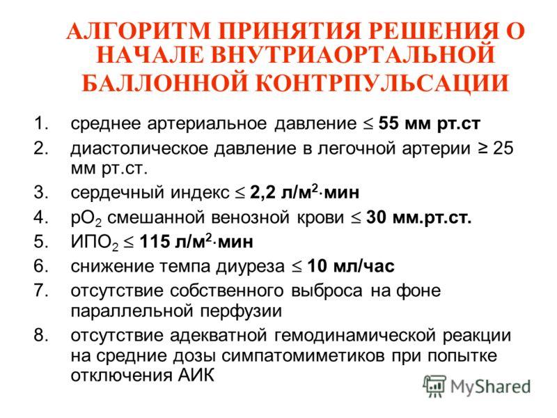 АЛГОРИТМ ПРИНЯТИЯ РЕШЕНИЯ О НАЧАЛЕ ВНУТРИАОРТАЛЬНОЙ БАЛЛОННОЙ КОНТРПУЛЬСАЦИИ 1.среднее артериальное давление 55 мм рт.ст 2.диастолическое давление в легочной артерии 25 мм рт.ст. 3.сердечный индекс 2,2 л/м 2 мин 4.pO 2 смешанной венозной крови 30 мм.