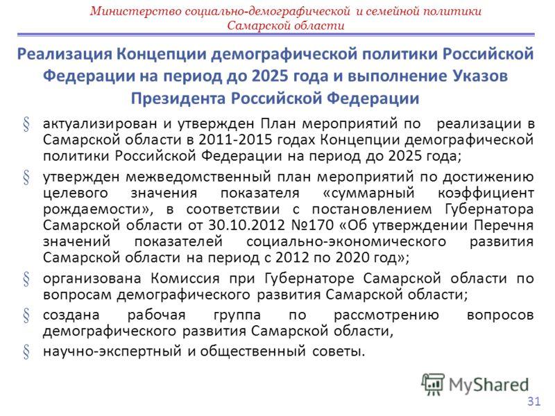 § актуализирован и утвержден План мероприятий по реализации в Самарской области в 2011-2015 годах Концепции демографической политики Российской Федерации на период до 2025 года; § утвержден межведомственный план мероприятий по достижению целевого зна