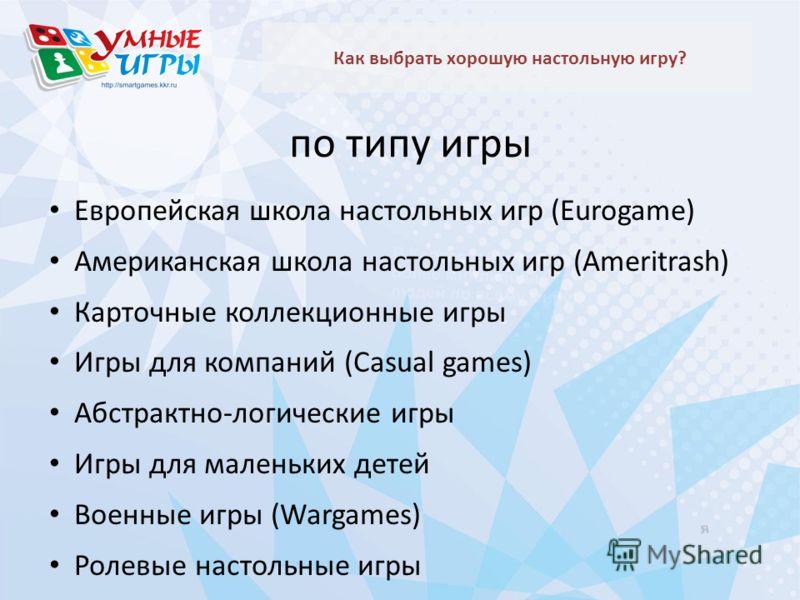 по типу игры Как выбрать хорошую настольную игру? Европейская школа настольных игр (Eurogame) Американская школа настольных игр (Ameritrash) Карточные коллекционные игры Игры для компаний (Casual games) Абстрактно-логические игры Игры для маленьких д