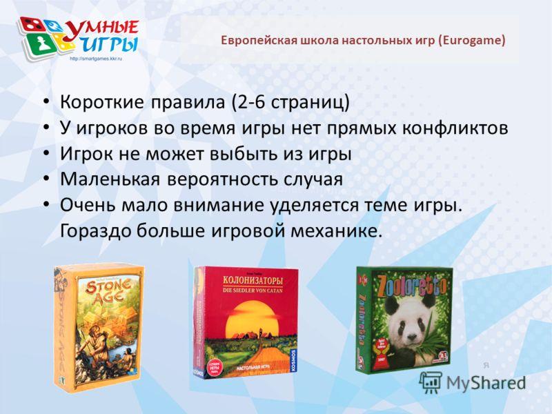 Европейская школа настольных игр (Eurogame) Короткие правила (2-6 страниц) У игроков во время игры нет прямых конфликтов Игрок не может выбыть из игры Маленькая вероятность случая Очень мало внимание уделяется теме игры. Гораздо больше игровой механи