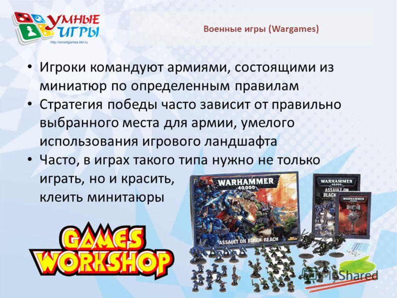 Военные игры (Wargames) Игроки командуют армиями, состоящими из миниатюр по определенным правилам Стратегия победы часто зависит от правильно выбранного места для армии, умелого использования игрового ландшафта Часто, в играх такого типа нужно не тол