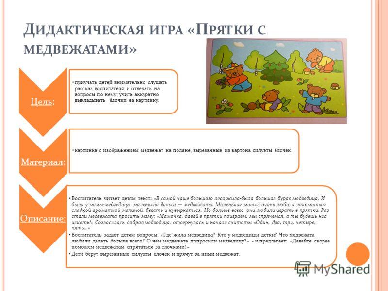 Д ИДАКТИЧЕСКАЯ ИГРА «К ТО ГДЕ СПИТ » Цель: обучить соотнесению по величине трёх предметов. Материал: три картинки с изображением трёх медведей и три карточки с кроватками разной величины. Описание: Дети, рассматривая изображённых на картинках зверей,