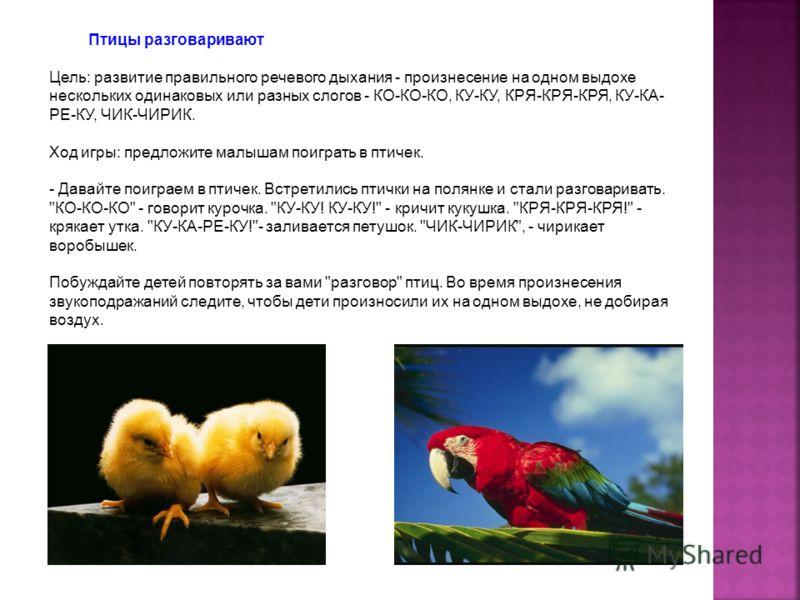 Птицы разговаривают Цель: развитие правильного речевого дыхания - произнесение на одном выдохе нескольких одинаковых или разных слогов - КО-КО-КО, КУ-КУ, КРЯ-КРЯ-КРЯ, КУ-КА- РЕ-КУ, ЧИК-ЧИРИК. Ход игры: предложите малышам поиграть в птичек. - Давайте