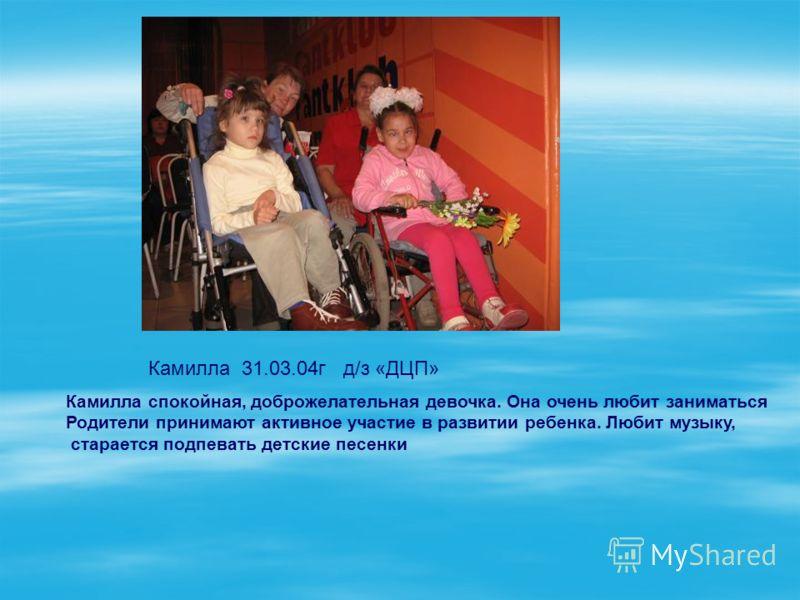 Камилла 31.03.04г д/з «ДЦП» Камилла спокойная, доброжелательная девочка. Она очень любит заниматься Родители принимают активное участие в развитии ребенка. Любит музыку, старается подпевать детские песенки