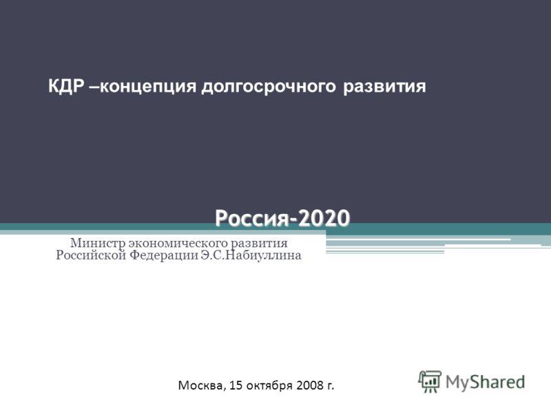 Россия-2020 Министр экономического развития Российской Федерации Э.С.Набиуллина Москва, 15 октября 2008 г. КДР –концепция долгосрочного развития