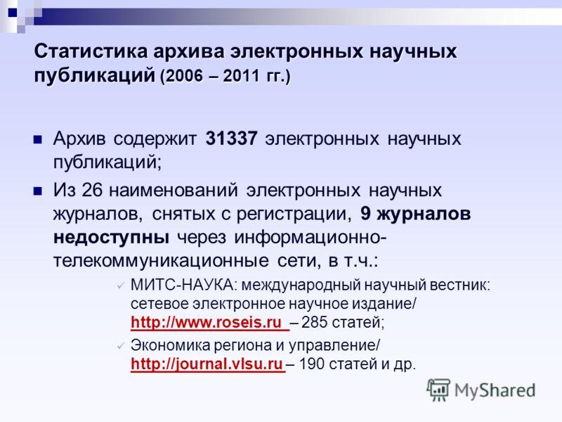 Статистика архива электронных научных публикаций (2006 – 2011 гг.) Архив содержит 31337 электронных научных публикаций; Из 26 наименований электронных научных журналов, снятых с регистрации, 9 журналов недоступны через информационно- телекоммуникацио