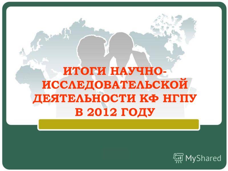 ИТОГИ НАУЧНО- ИССЛЕДОВАТЕЛЬСКОЙ ДЕЯТЕЛЬНОСТИ КФ НГПУ В 2012 ГОДУ
