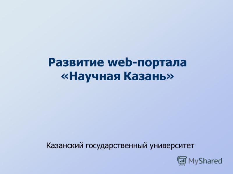 Развитие web-портала «Научная Казань» Казанский государственный университет