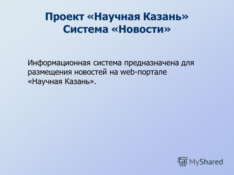 Проект «Научная Казань» Система «Новости» Информационная система предназначена для размещения новостей на web-портале «Научная Казань».