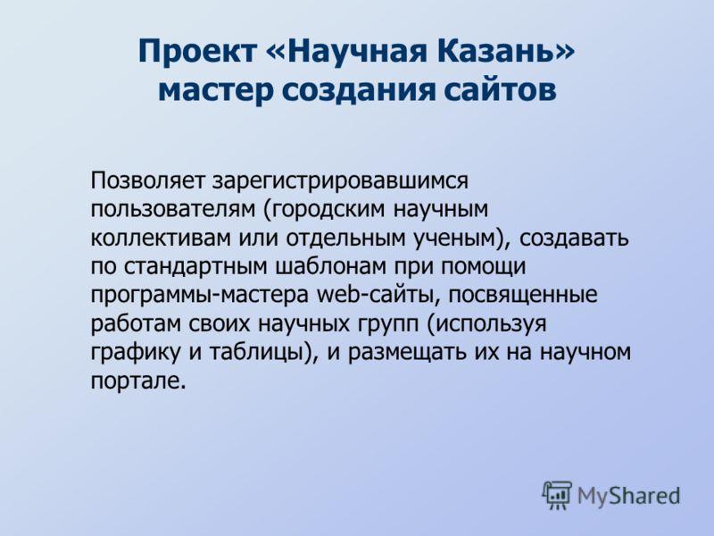 Проект «Научная Казань» мастер создания сайтов Позволяет зарегистрировавшимся пользователям (городским научным коллективам или отдельным ученым), создавать по стандартным шаблонам при помощи программы-мастера web-сайты, посвященные работам своих науч