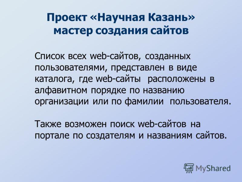 Проект «Научная Казань» мастер создания сайтов Список всех web-сайтов, созданных пользователями, представлен в виде каталога, где web-сайты расположены в алфавитном порядке по названию организации или по фамилии пользователя. Также возможен поиск web