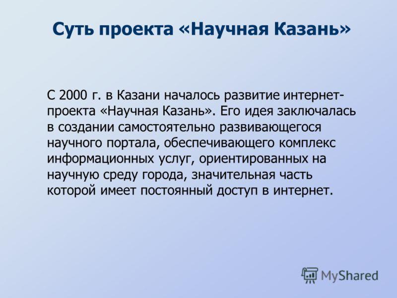 Суть проекта «Научная Казань» С 2000 г. в Казани началось развитие интернет- проекта «Научная Казань». Его идея заключалась в создании самостоятельно развивающегося научного портала, обеспечивающего комплекс информационных услуг, ориентированных на н