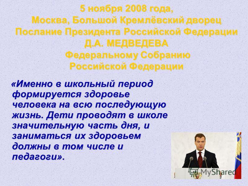 3 5 ноября 2008 года, Москва, Большой Кремлёвский дворец Послание Президента Российской Федерации Д.А. МЕДВЕДЕВА Федеральному Собранию Российской Федерации «Именно в школьный период формируется здоровье человека на всю последующую жизнь. Дети проводя