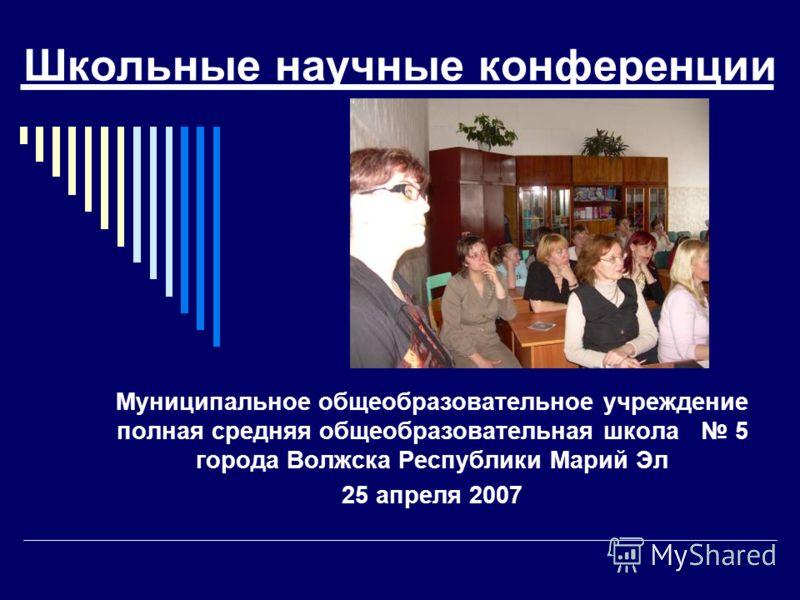 Школьные научные конференции Муниципальное общеобразовательное учреждение полная средняя общеобразовательная школа 5 города Волжска Республики Марий Эл 25 апреля 2007