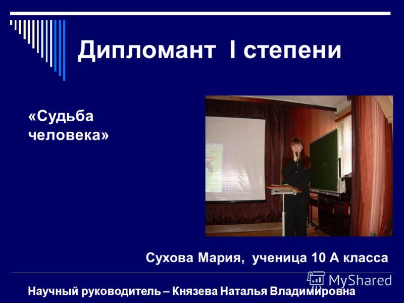 Дипломант I степени Сухова Мария, ученица 10 А класса «Судьба человека» Научный руководитель – Князева Наталья Владимировна