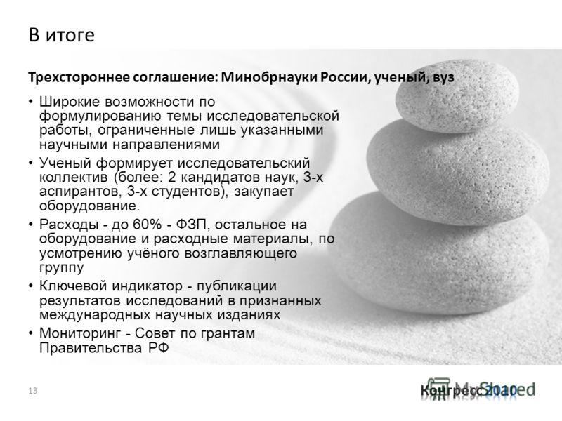 В итоге Трехстороннее соглашение: Минобрнауки России, ученый, вуз 13 Широкие возможности по формулированию темы исследовательской работы, ограниченные лишь указанными научными направлениями Ученый формирует исследовательский коллектив (более: 2 канди