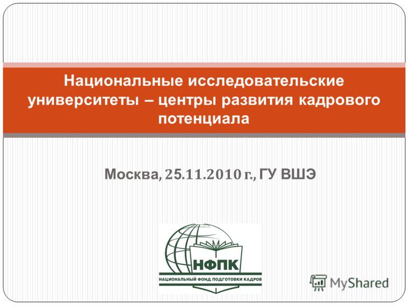 Москва, 2 5.11.2010 г., ГУ ВШЭ Национальные исследовательские университеты – центры развития кадрового потенциала