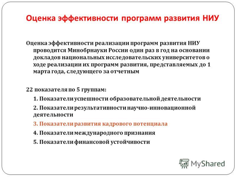 Оценка эффективности программ развития НИУ Оценка эффективности реализации программ развития НИУ проводится Минобрнауки России один раз в год на основании докладов национальных исследовательских университетов о ходе реализации их программ развития, п