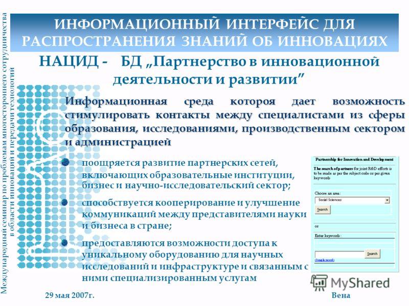29 мая 2007г.Вена М еждународный семинар по проблемам многостороннего сотрудничества в области инноваций и передачи технологий НАЦИД - БД Партнерство в инновационной деятельности и развитии Информационная среда котороя дает возможность стимулировать